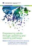 Empowering adults through upskilling and reskilling pathways - Volume 2 : Cedefop analytical framework for developing coordinated and coherent approaches to upskilling pathways for low-skilled adults